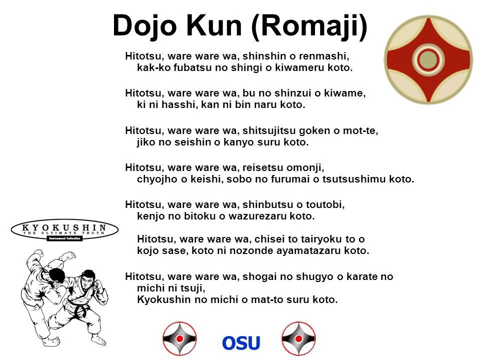 Dojo Kun (Romaji) Hitotsu, ware ware wa, shinshin o renmashi, kak-ko fubatsu no shingi o kiwameru koto. Hitotsu, ware ware wa, bu no shinzui o kiwame,