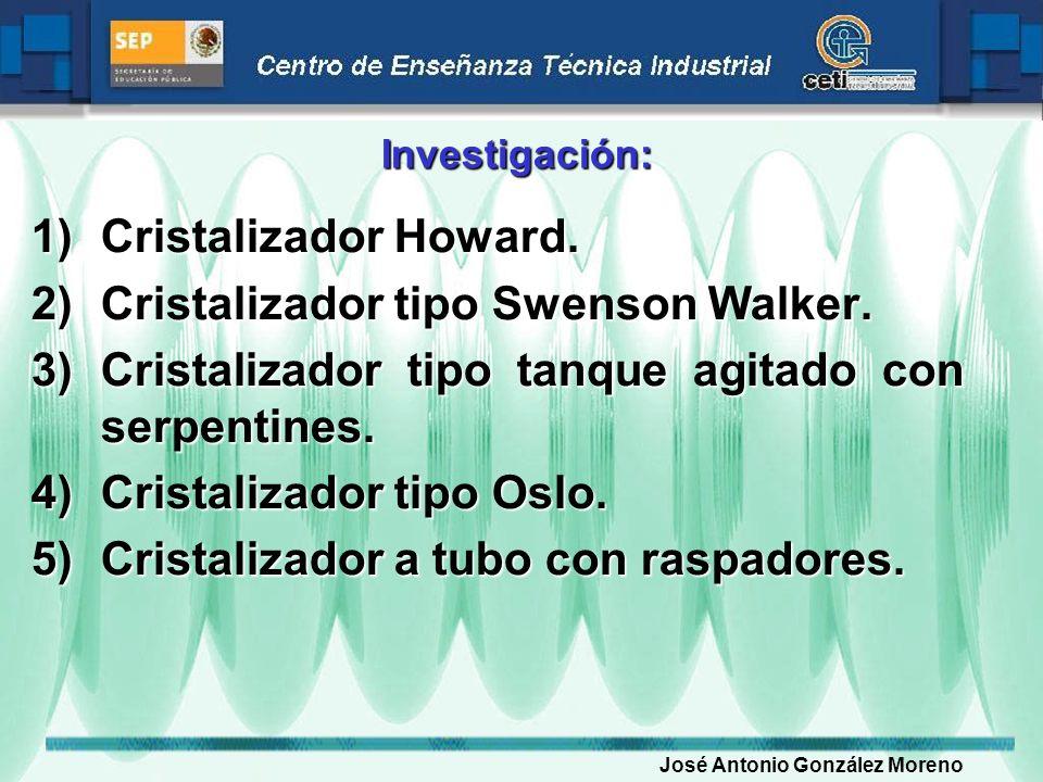 Investigación: 1)Cristalizador Howard. 2)Cristalizador tipo Swenson Walker. 3)Cristalizador tipo tanque agitado con serpentines. 4)Cristalizador tipo