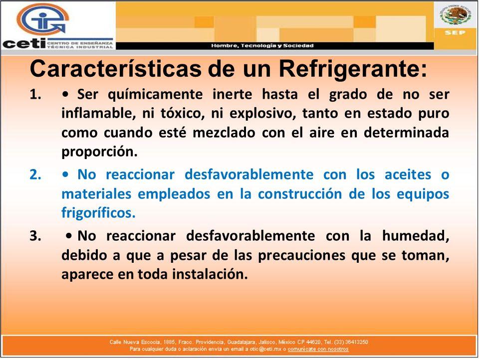 Características de un Refrigerante: 1.Ser químicamente inerte hasta el grado de no ser inflamable, ni tóxico, ni explosivo, tanto en estado puro como
