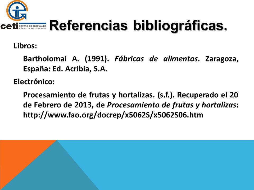 Referencias bibliográficas. Libros: Bartholomai A. (1991). Fábricas de alimentos. Zaragoza, España: Ed. Acribia, S.A. Electrónico: Procesamiento de fr