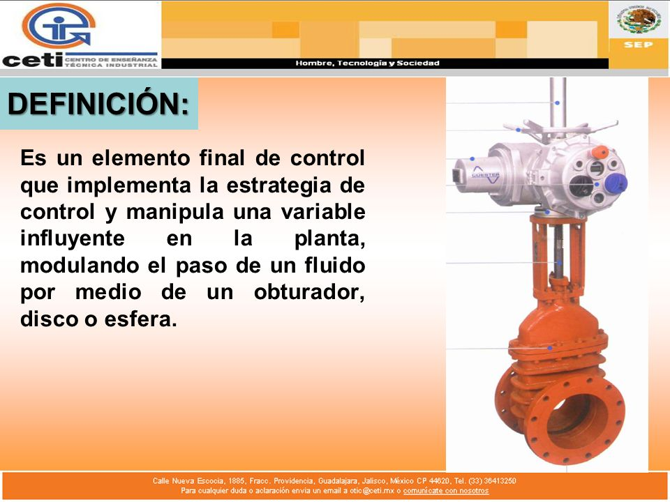 DEFINICIÓN: Es un elemento final de control que implementa la estrategia de control y manipula una variable influyente en la planta, modulando el paso