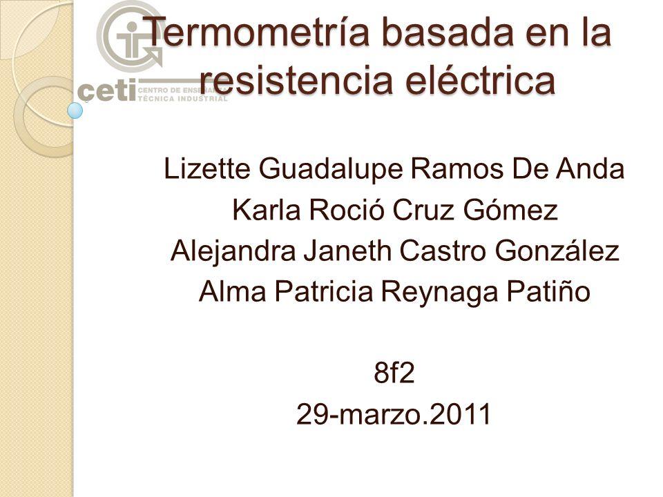 Termometría basada en la resistencia eléctrica Lizette Guadalupe Ramos De Anda Karla Roció Cruz Gómez Alejandra Janeth Castro González Alma Patricia R