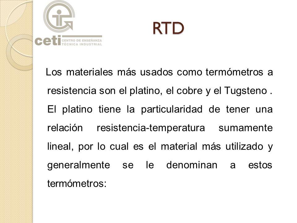 RTD Los materiales más usados como termómetros a resistencia son el platino, el cobre y el Tugsteno. El platino tiene la particularidad de tener una r
