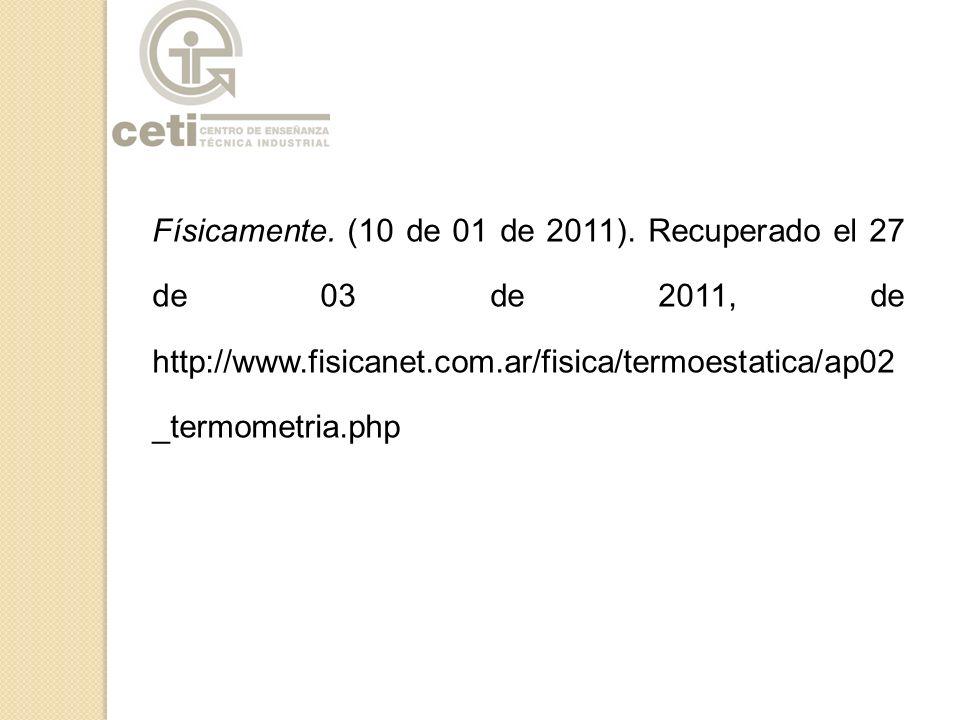 Físicamente. (10 de 01 de 2011). Recuperado el 27 de 03 de 2011, de http://www.fisicanet.com.ar/fisica/termoestatica/ap02 _termometria.php