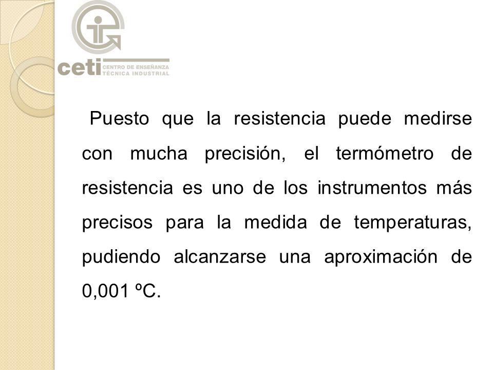 Puesto que la resistencia puede medirse con mucha precisión, el termómetro de resistencia es uno de los instrumentos más precisos para la medida de te