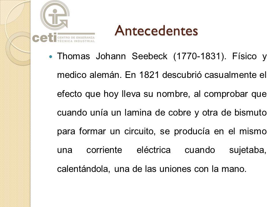 Antecedentes Thomas Johann Seebeck (1770-1831). Físico y medico alemán. En 1821 descubrió casualmente el efecto que hoy lleva su nombre, al comprobar