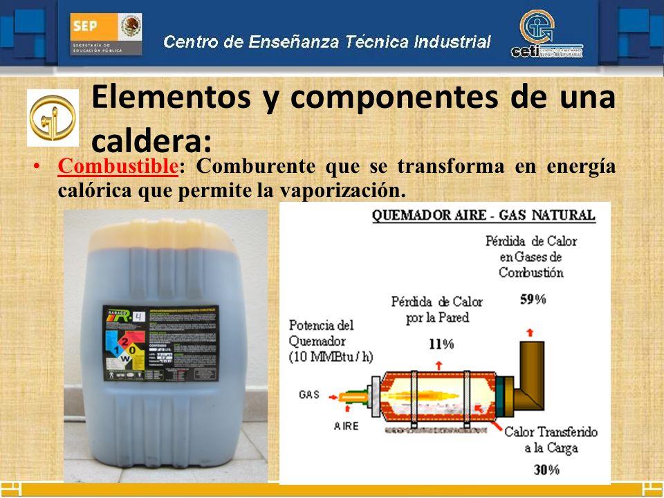 Elementos y componentes de una caldera: Combustible: Comburente que se transforma en energía calórica que permite la vaporización.