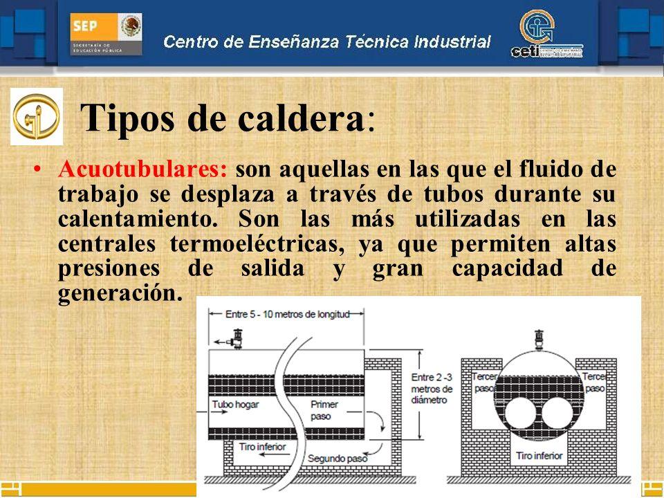Tipos de caldera: Pirotubulares: en este tipo el fluido en estado líquido se encuentra en un recipiente, y es atravesado por tubos por los cuales circula fuego y gases producto de un proceso de combustión.
