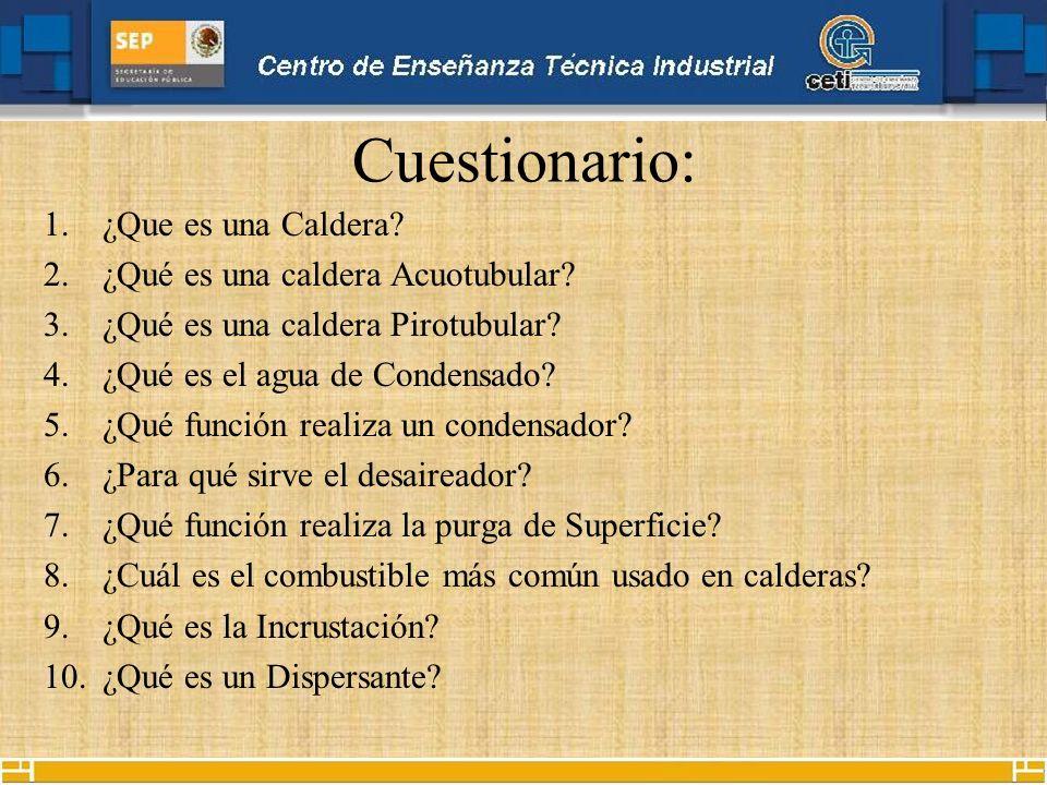 Cuestionario: 1.¿Que es una Caldera? 2.¿Qué es una caldera Acuotubular? 3.¿Qué es una caldera Pirotubular? 4.¿Qué es el agua de Condensado? 5.¿Qué fun