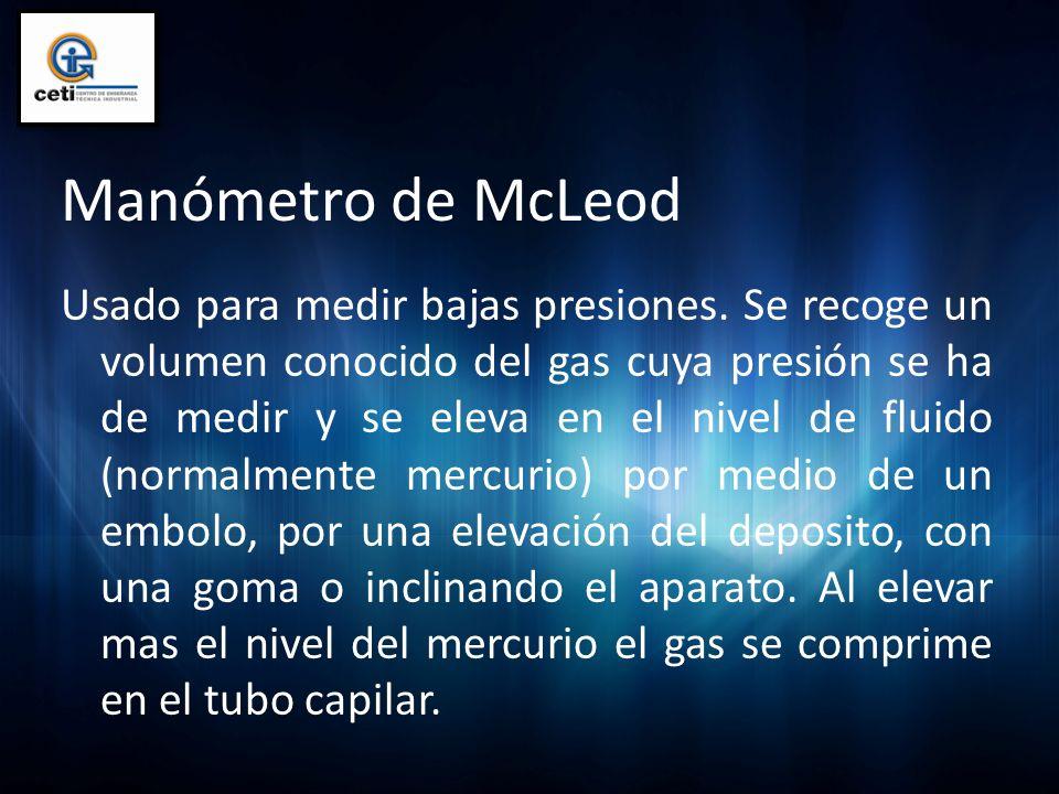 Manómetro de McLeod Usado para medir bajas presiones. Se recoge un volumen conocido del gas cuya presión se ha de medir y se eleva en el nivel de flui