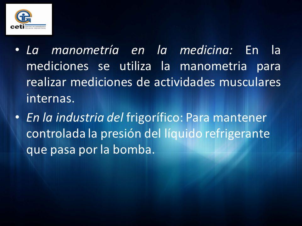 La manometría en la medicina: En la mediciones se utiliza la manometria para realizar mediciones de actividades musculares internas. En la industria d