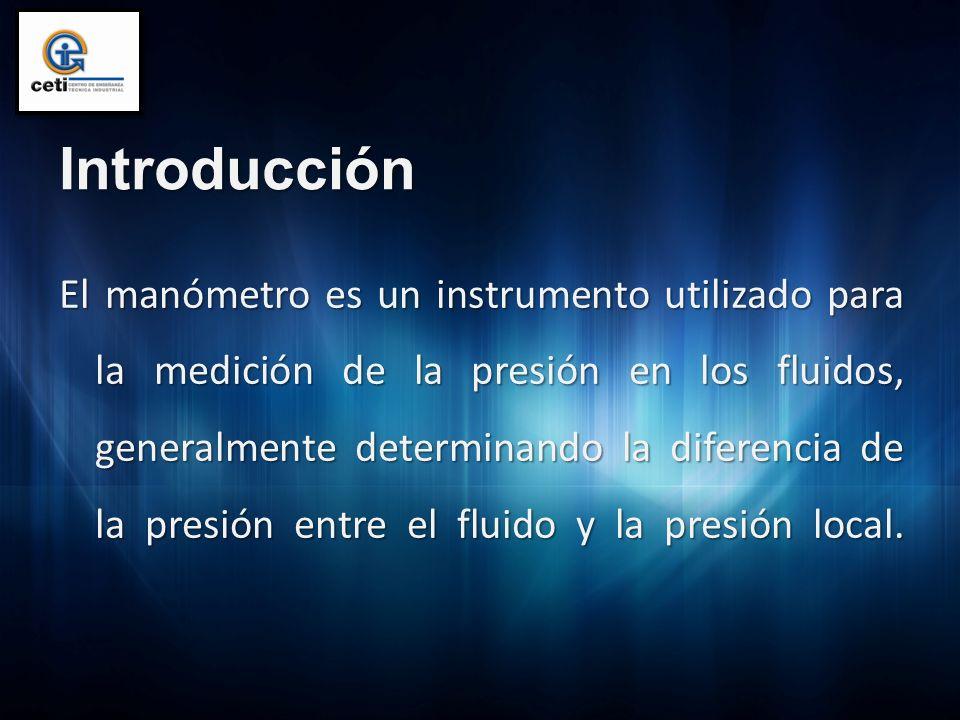 Introducción El manómetro es un instrumento utilizado para la medición de la presión en los fluidos, generalmente determinando la diferencia de la pre