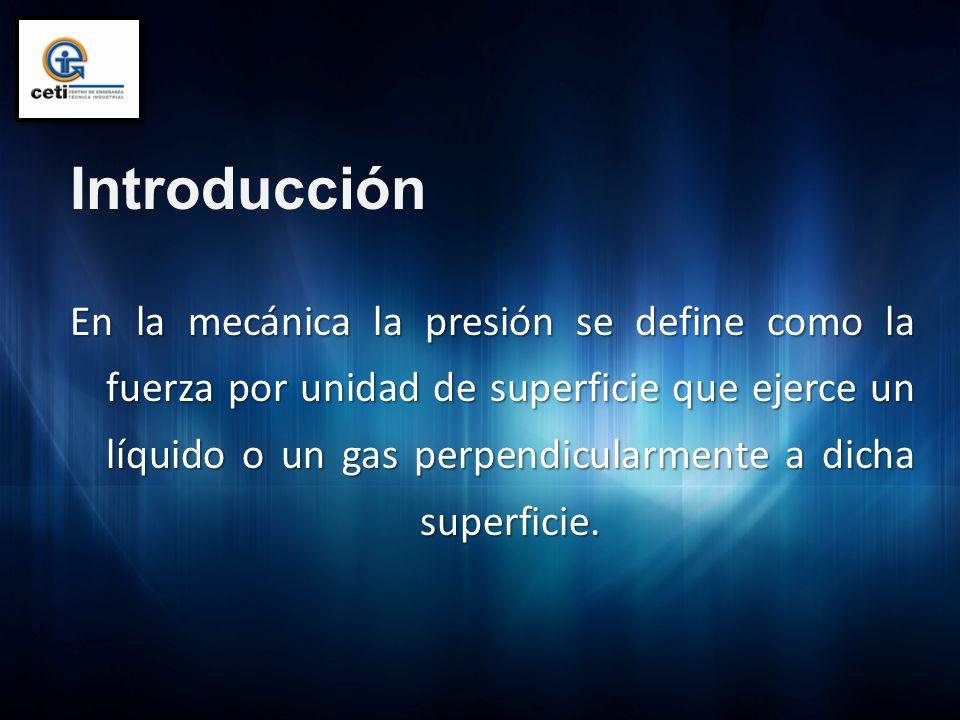 Introducción En la mecánica la presión se define como la fuerza por unidad de superficie que ejerce un líquido o un gas perpendicularmente a dicha sup