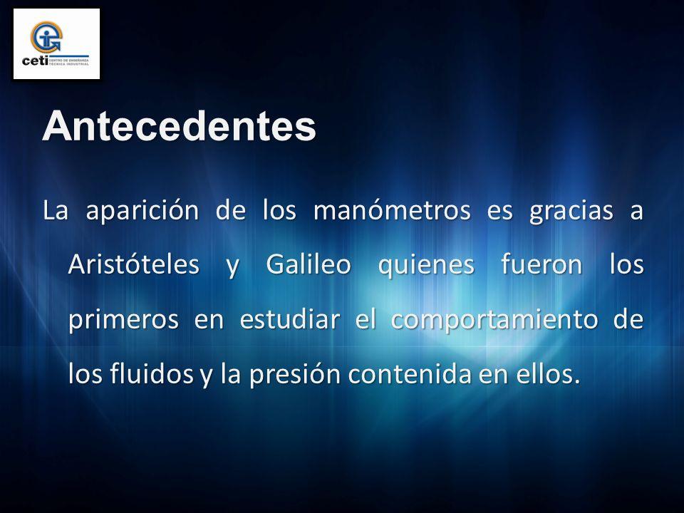 Antecedentes La aparición de los manómetros es gracias a Aristóteles y Galileo quienes fueron los primeros en estudiar el comportamiento de los fluido