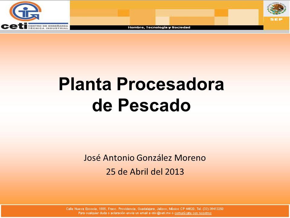 Planta Procesadora de Pescado José Antonio González Moreno 25 de Abril del 2013