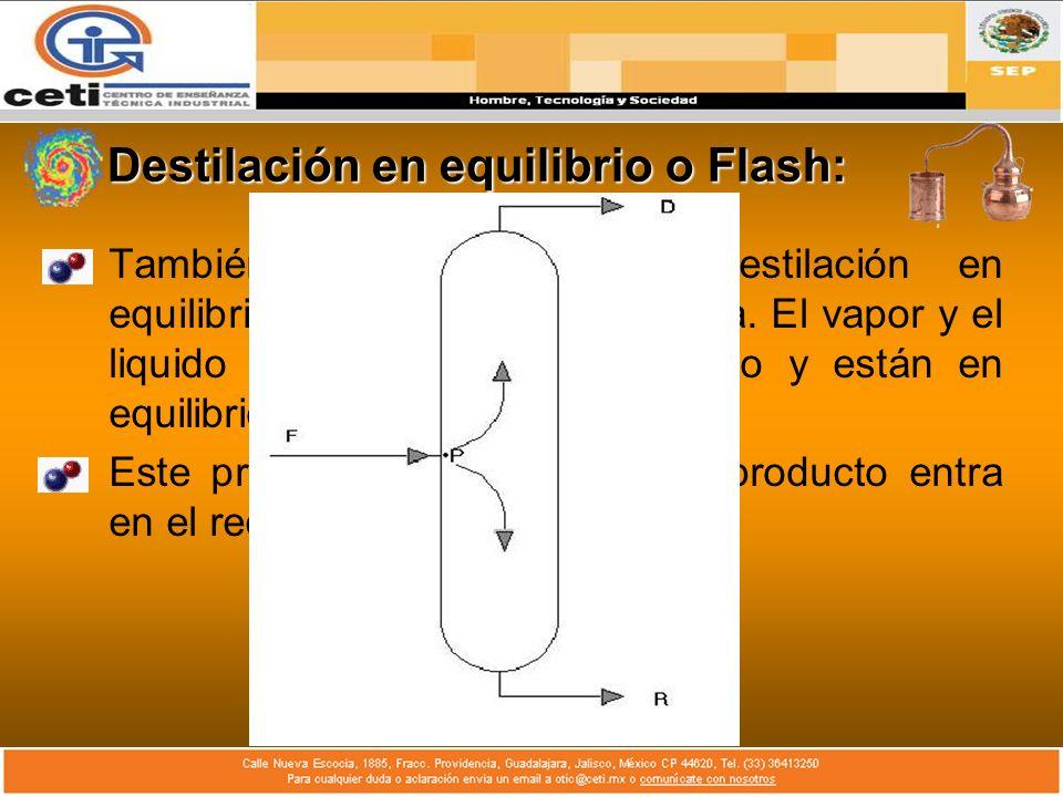 Destilación en equilibrio o Flash: También se le denomina destilación en equilibrio o destilación instantánea. El vapor y el liquido se mantienen en c