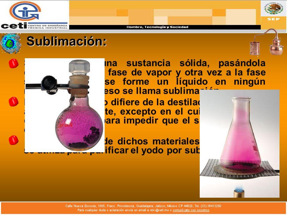 Sublimación: Si se destila una sustancia sólida, pasándola directamente a la fase de vapor y otra vez a la fase sólida sin que se forme un líquido en