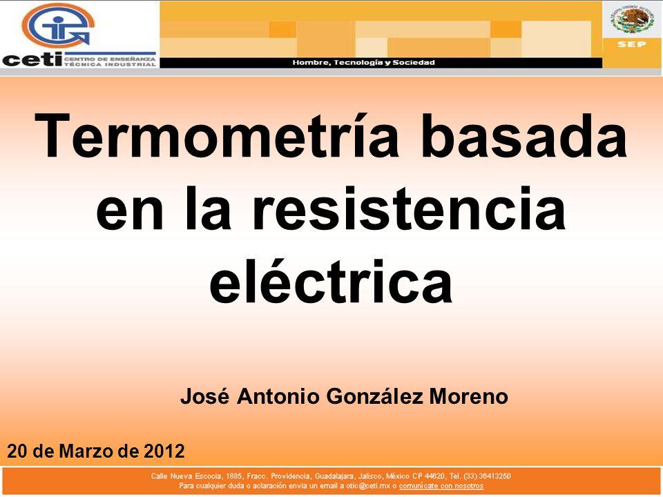 Termometría basada en la resistencia eléctrica José Antonio González Moreno 20 de Marzo de 2012