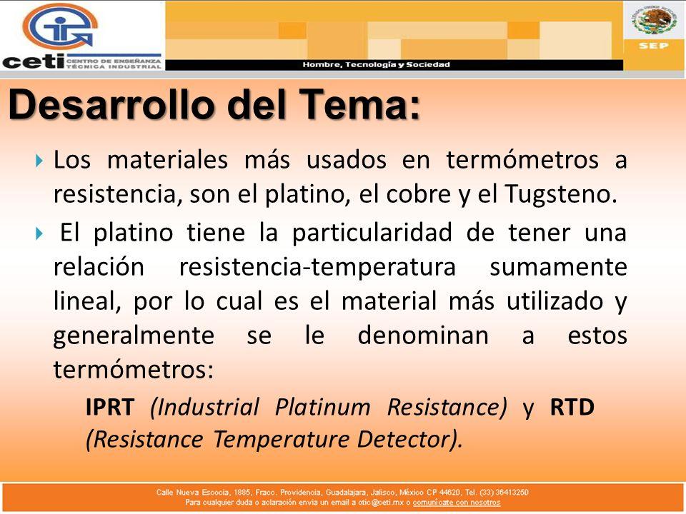 Desarrollo del Tema: Los materiales más usados en termómetros a resistencia, son el platino, el cobre y el Tugsteno. El platino tiene la particularida