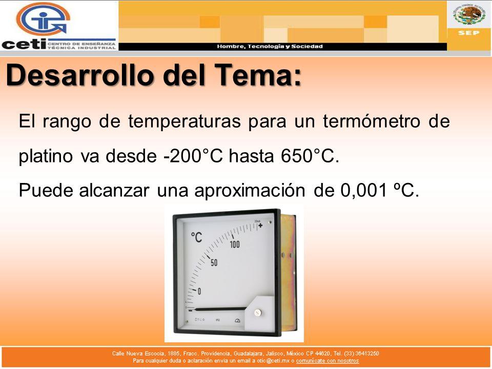 Desarrollo del Tema: El rango de temperaturas para un termómetro de platino va desde -200°C hasta 650°C. Puede alcanzar una aproximación de 0,001 ºC.