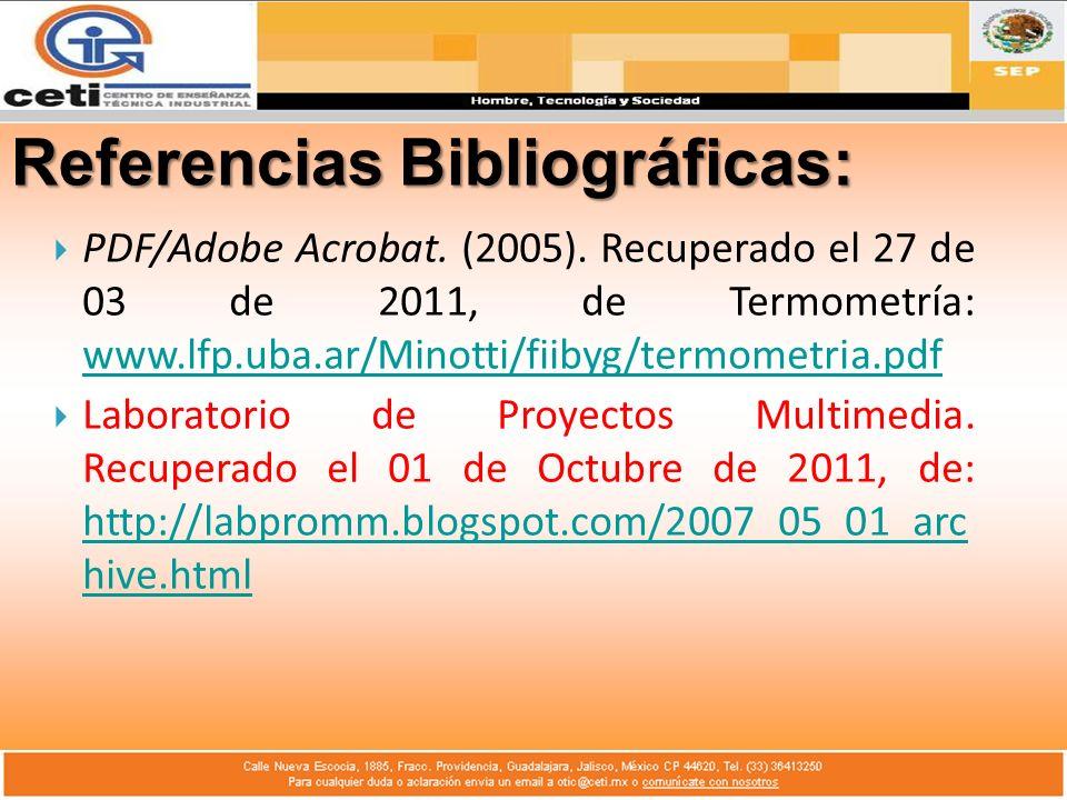 Referencias Bibliográficas: PDF/Adobe Acrobat. (2005). Recuperado el 27 de 03 de 2011, de Termometría: www.lfp.uba.ar/Minotti/fiibyg/termometria.pdf w
