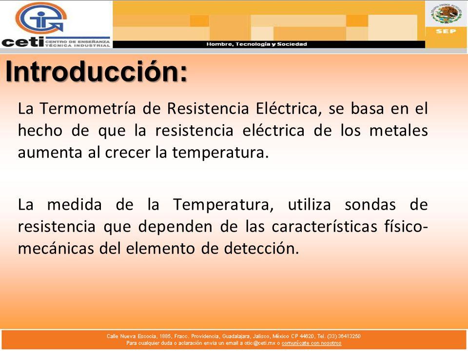 Introducción: La Termometría de Resistencia Eléctrica, se basa en el hecho de que la resistencia eléctrica de los metales aumenta al crecer la tempera