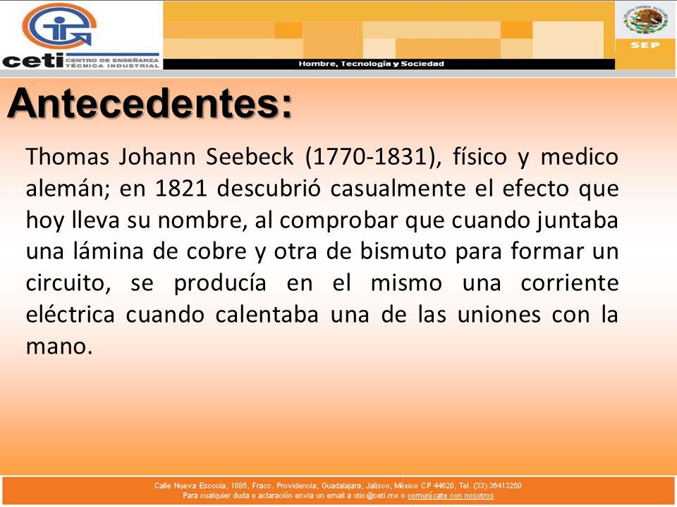 Antecedentes: Thomas Johann Seebeck (1770-1831), físico y medico alemán; en 1821 descubrió casualmente el efecto que hoy lleva su nombre, al comprobar