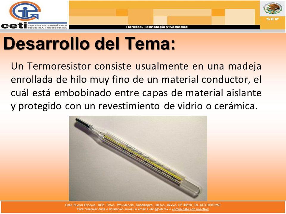 Desarrollo del Tema: Un Termoresistor consiste usualmente en una madeja enrollada de hilo muy fino de un material conductor, el cuál está embobinado e