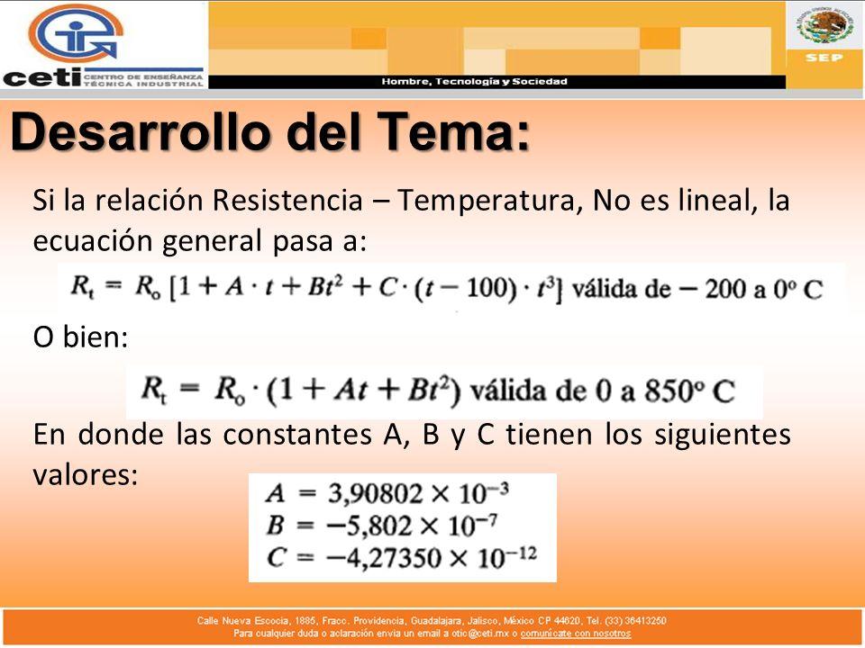 Desarrollo del Tema: Si la relación Resistencia – Temperatura, No es lineal, la ecuación general pasa a: O bien: En donde las constantes A, B y C tien