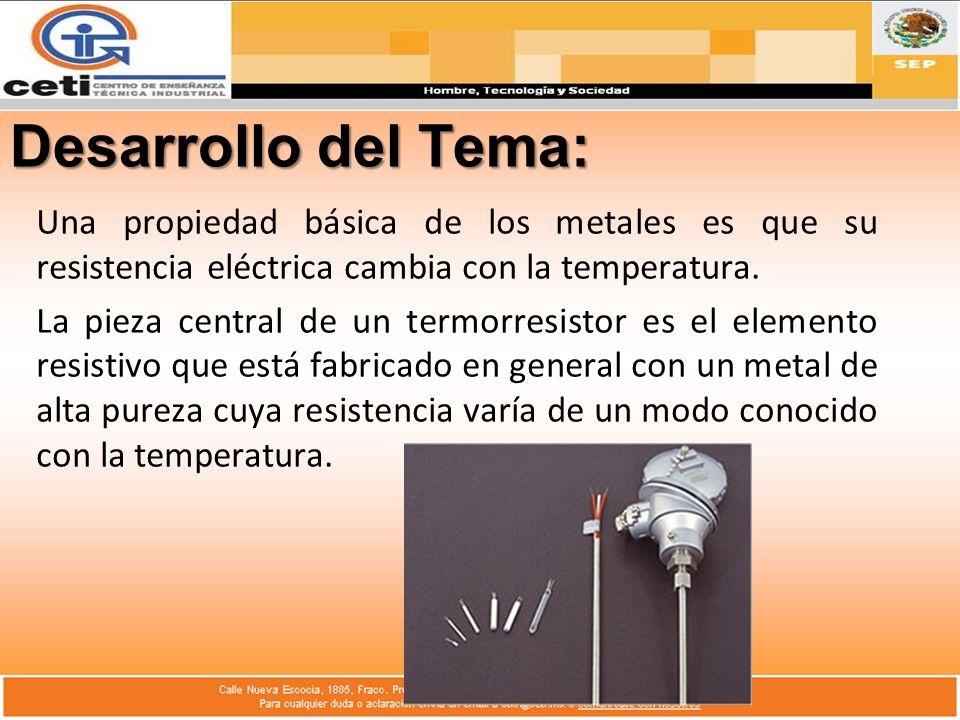 Desarrollo del Tema: Una propiedad básica de los metales es que su resistencia eléctrica cambia con la temperatura. La pieza central de un termorresis