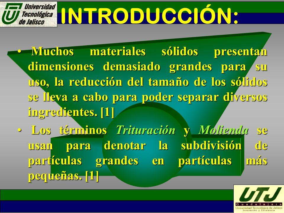 DEFINICIÓN: [3] MOLIENDA:Operación unitaria por medio de la cual los cuerpos sólidos se reducen mecánicamente a una dimensión deseada.