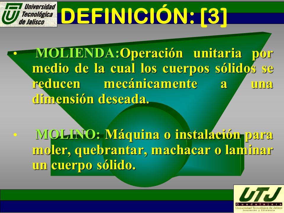DEFINICIÓN: [3] MOLIENDA:Operación unitaria por medio de la cual los cuerpos sólidos se reducen mecánicamente a una dimensión deseada. MOLINO:Máquina