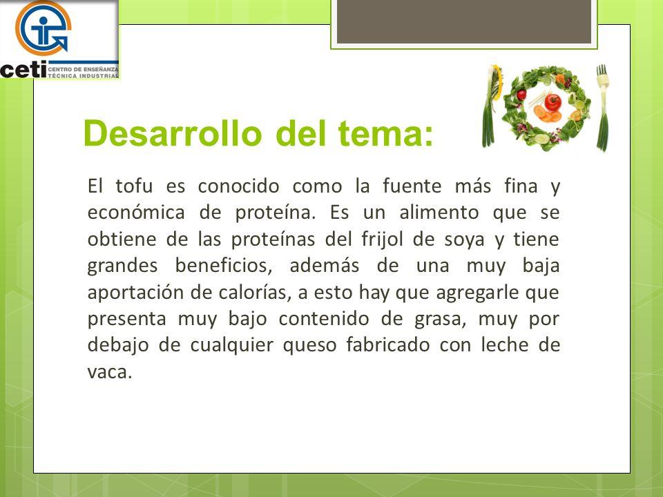 Desarrollo del tema: El tofu es conocido como la fuente más fina y económica de proteína. Es un alimento que se obtiene de las proteínas del frijol de