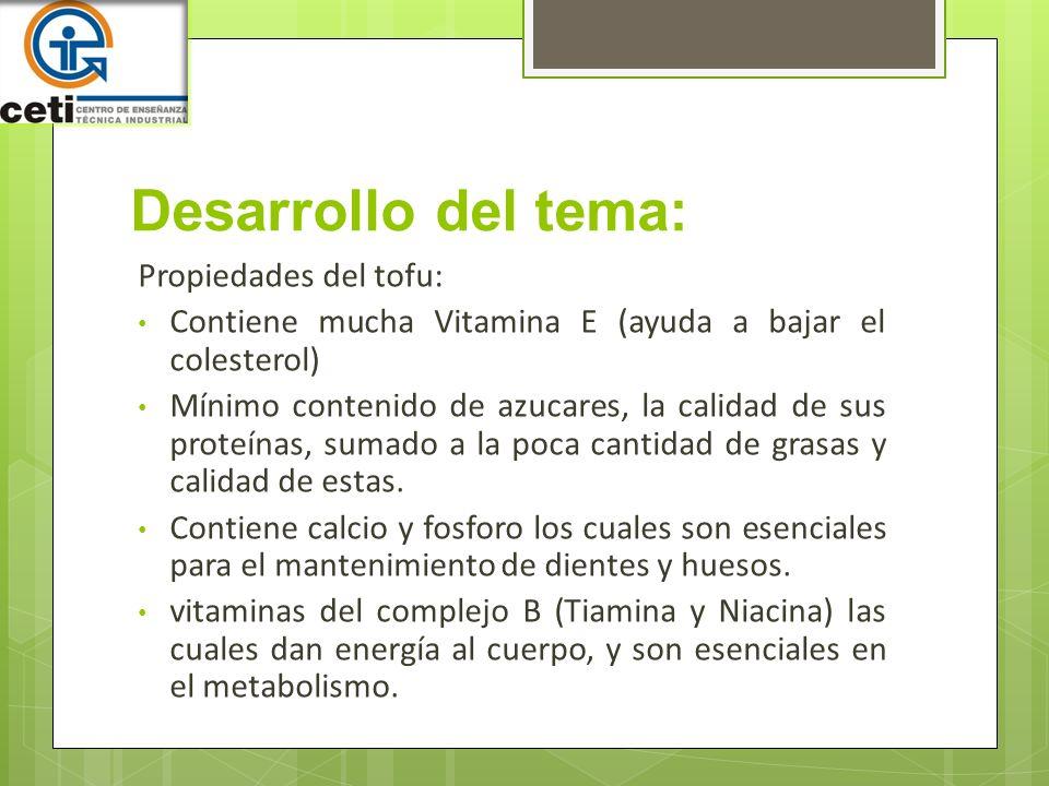 Desarrollo del tema: Propiedades del tofu: Contiene mucha Vitamina E (ayuda a bajar el colesterol) Mínimo contenido de azucares, la calidad de sus pro