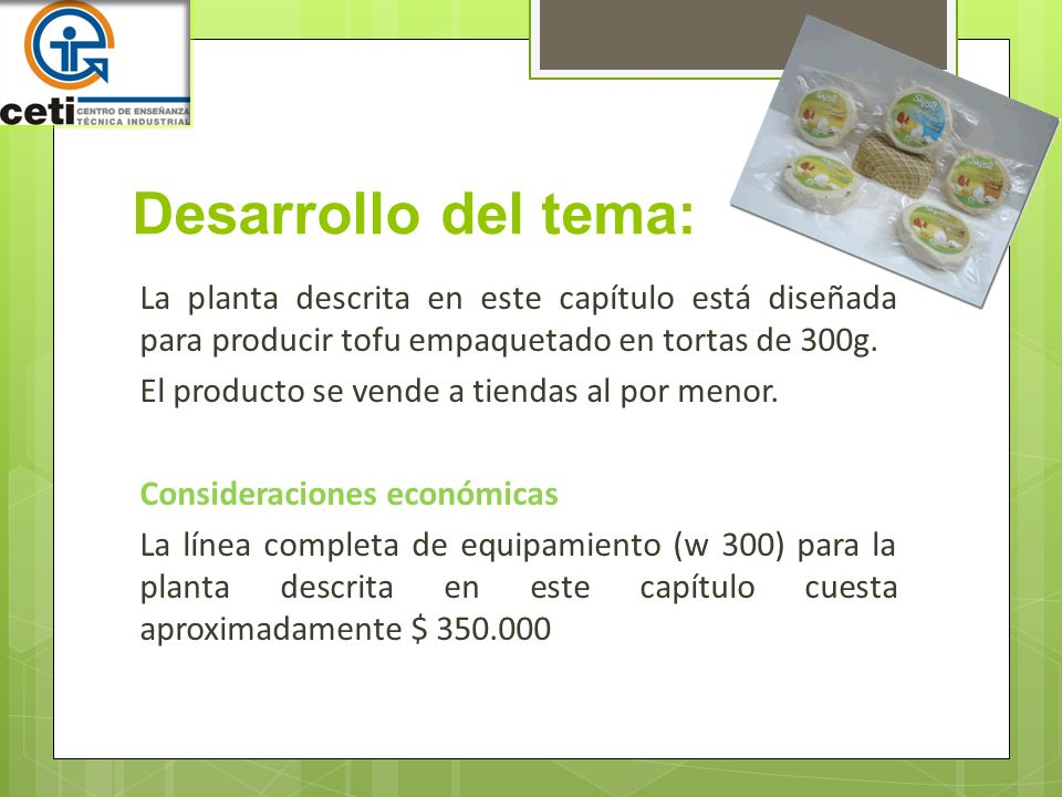 Desarrollo del tema: La planta descrita en este capítulo está diseñada para producir tofu empaquetado en tortas de 300g. El producto se vende a tienda