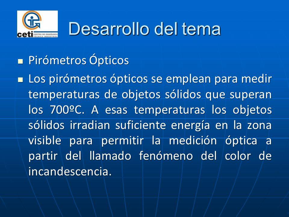 Desarrollo del tema Pirómetros Ópticos Pirómetros Ópticos Los pirómetros ópticos se emplean para medir temperaturas de objetos sólidos que superan los