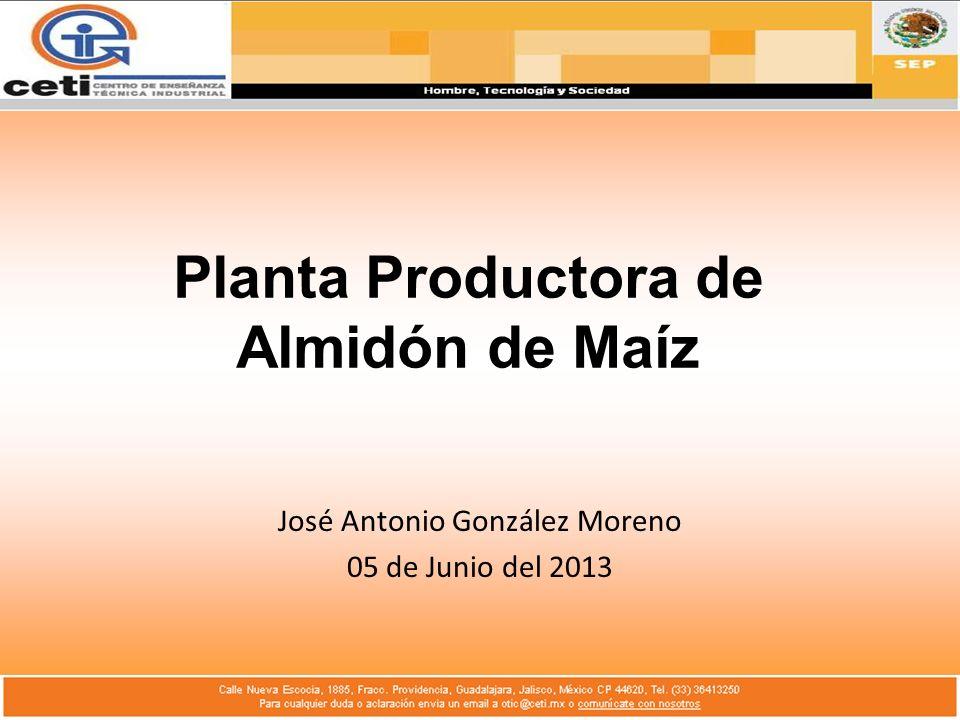 Planta Productora de Almidón de Maíz José Antonio González Moreno 05 de Junio del 2013