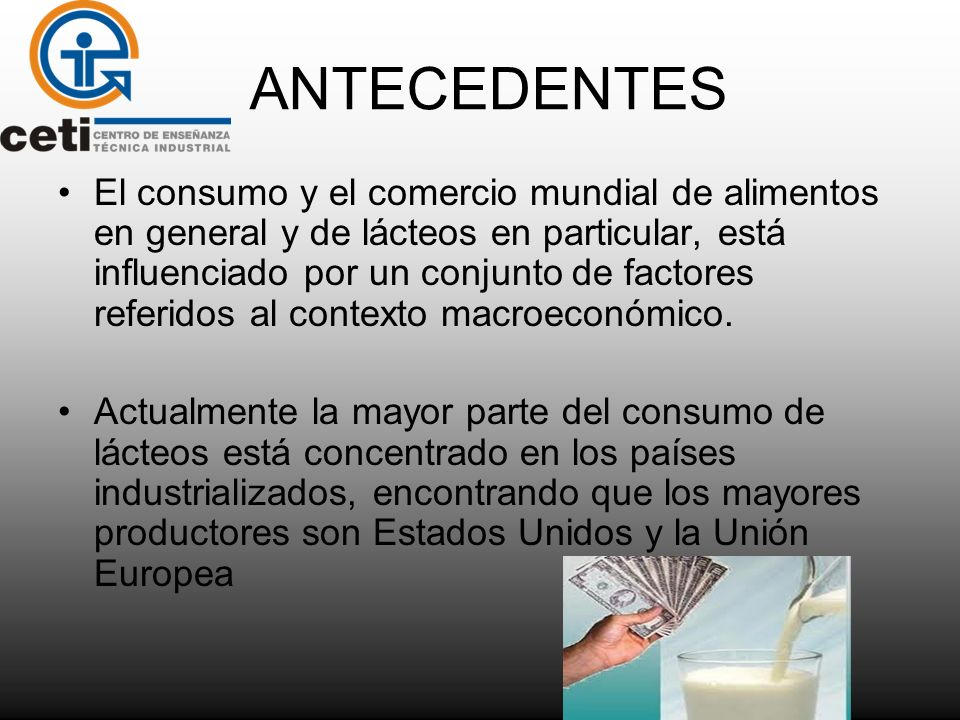 ANTECEDENTES El consumo y el comercio mundial de alimentos en general y de lácteos en particular, está influenciado por un conjunto de factores referi