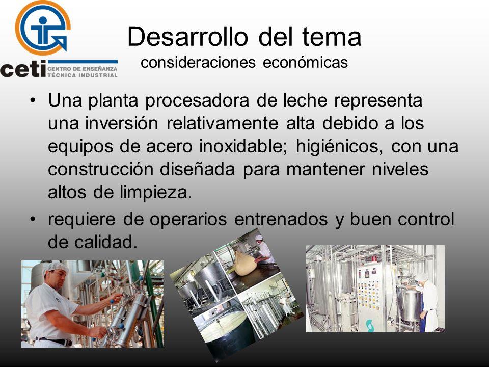Desarrollo del tema consideraciones económicas Una planta procesadora de leche representa una inversión relativamente alta debido a los equipos de ace