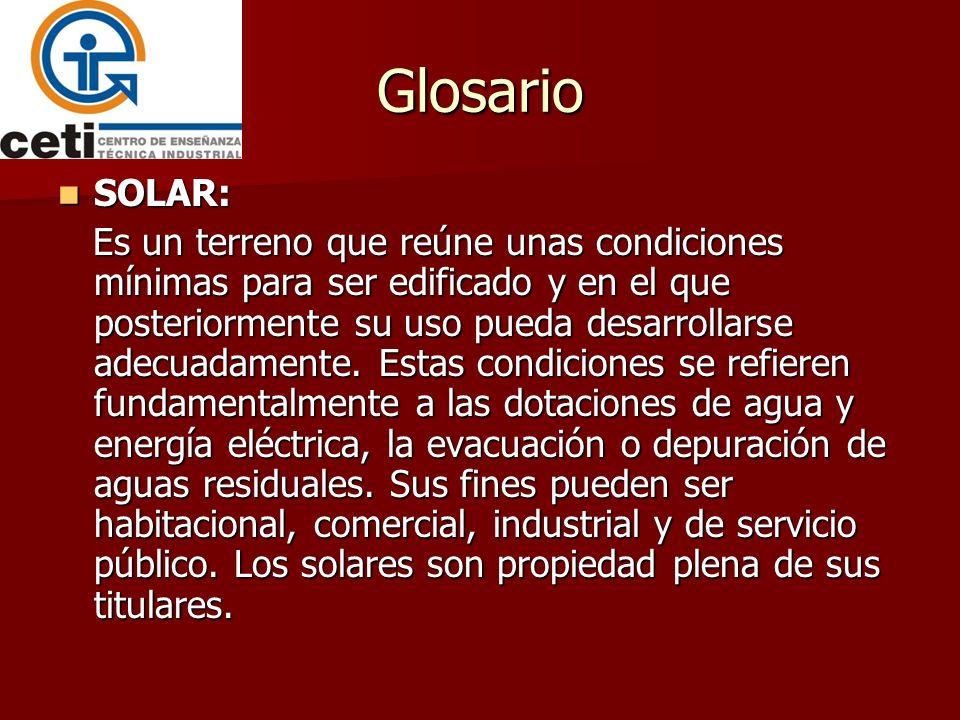Glosario SOLAR: SOLAR: Es un terreno que reúne unas condiciones mínimas para ser edificado y en el que posteriormente su uso pueda desarrollarse adecu