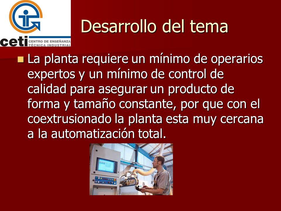 Desarrollo del tema La planta requiere un mínimo de operarios expertos y un mínimo de control de calidad para asegurar un producto de forma y tamaño c