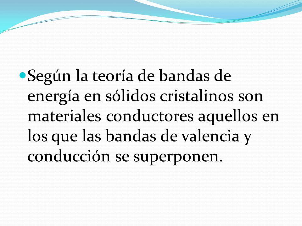 Según la teoría de bandas de energía en sólidos cristalinos son materiales conductores aquellos en los que las bandas de valencia y conducción se supe