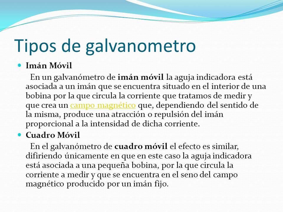 Tipos de galvanometro Imán Móvil En un galvanómetro de imán móvil la aguja indicadora está asociada a un imán que se encuentra situado en el interior