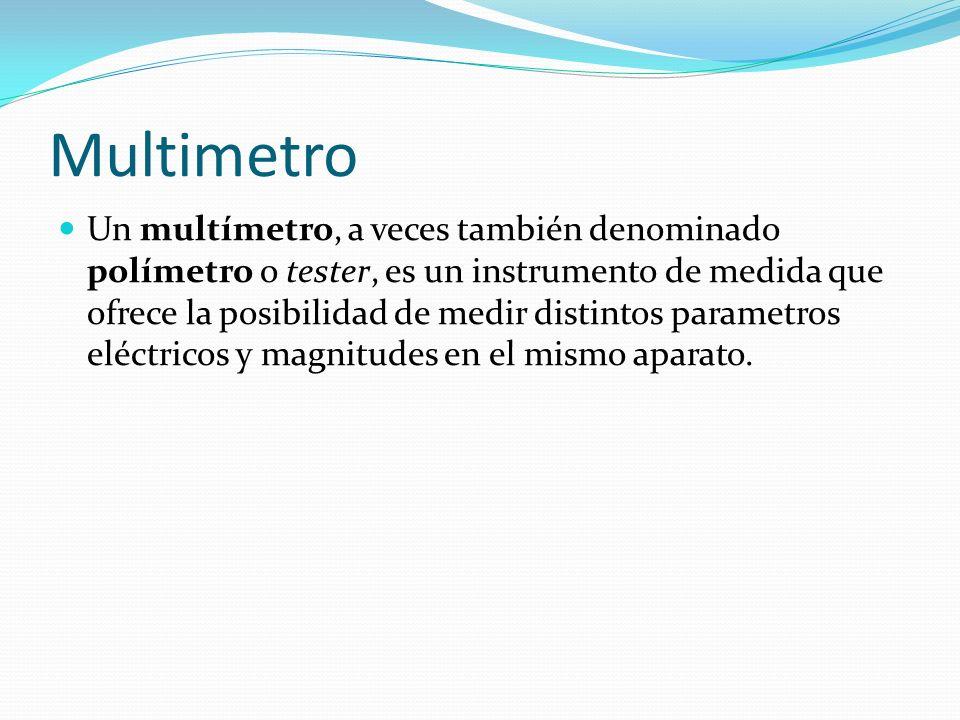 Multimetro Un multímetro, a veces también denominado polímetro o tester, es un instrumento de medida que ofrece la posibilidad de medir distintos para