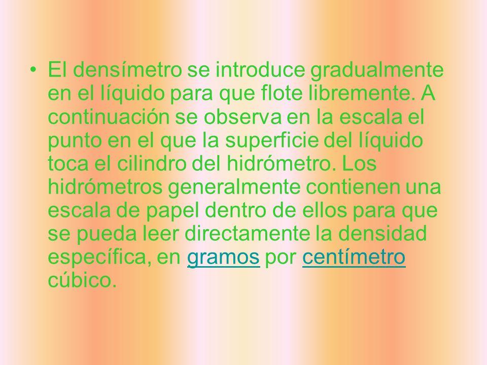 El densímetro se introduce gradualmente en el líquido para que flote libremente. A continuación se observa en la escala el punto en el que la superfic