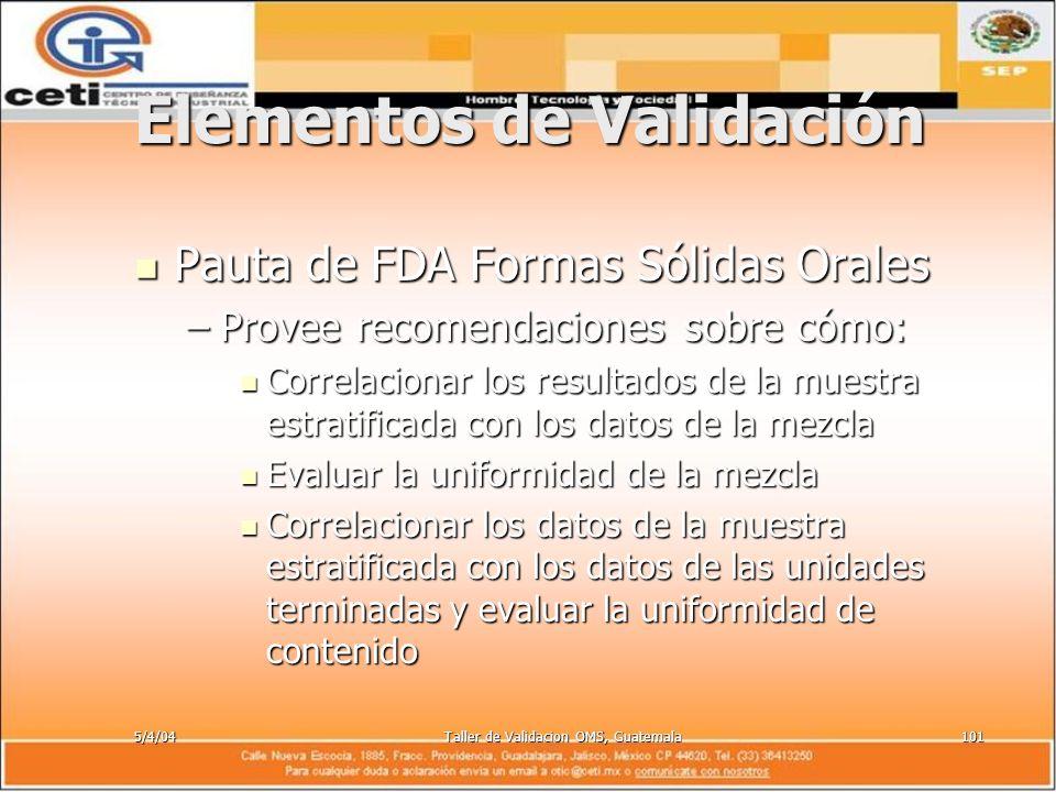 5/4/04Taller de Validacion OMS, Guatemala101 Elementos de Validación Pauta de FDA Formas Sólidas Orales Pauta de FDA Formas Sólidas Orales –Provee rec