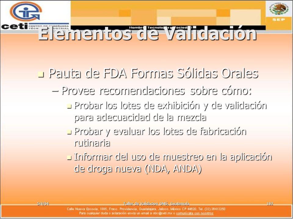 5/4/04Taller de Validacion OMS, Guatemala102 Elementos de Validación Pauta de FDA Formas Sólidas Orales Pauta de FDA Formas Sólidas Orales –Provee rec