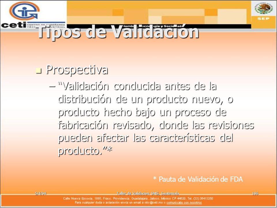 5/4/04Taller de Validacion OMS, Guatemala106 Tipos de Validación Prospectiva Prospectiva –Validación conducida antes de la distribución de un producto