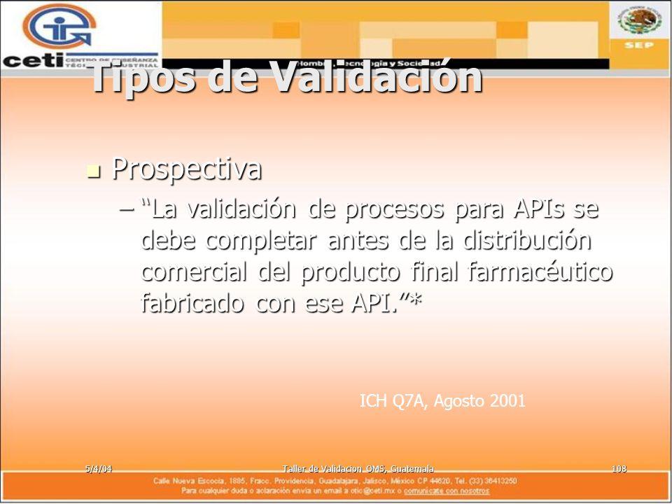 5/4/04Taller de Validacion OMS, Guatemala108 Tipos de Validación Prospectiva Prospectiva –La validación de procesos para APIs se debe completar antes