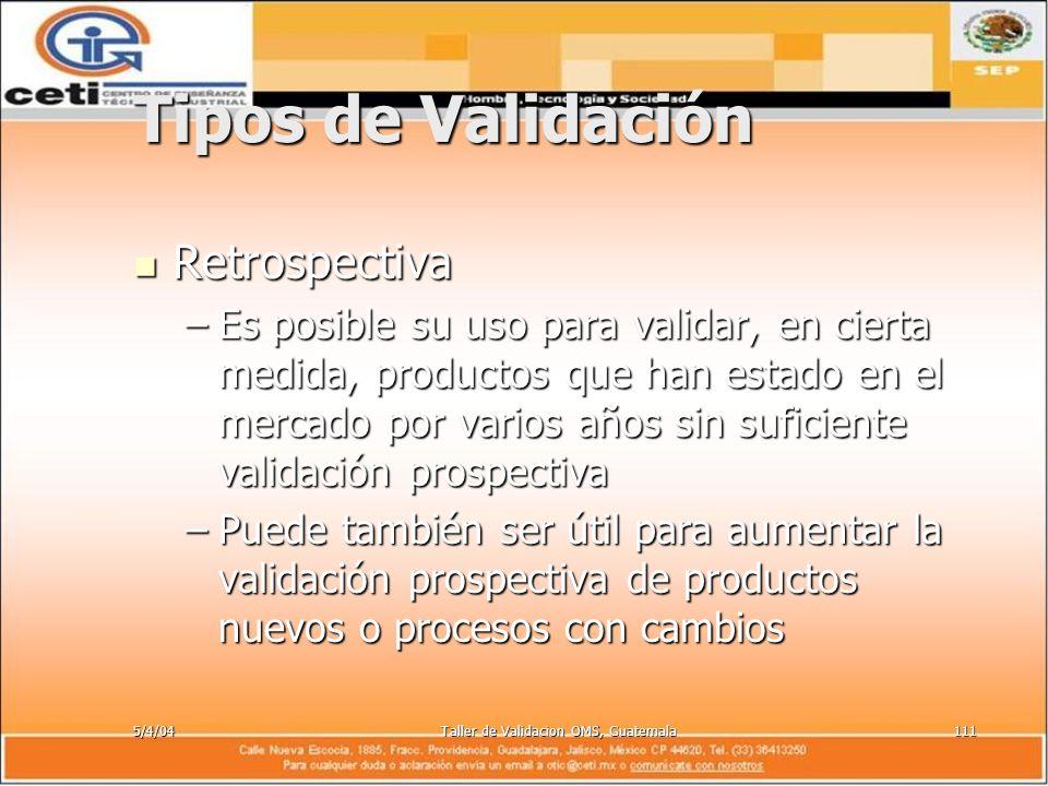 5/4/04Taller de Validacion OMS, Guatemala111 Tipos de Validación Retrospectiva Retrospectiva –Es posible su uso para validar, en cierta medida, produc